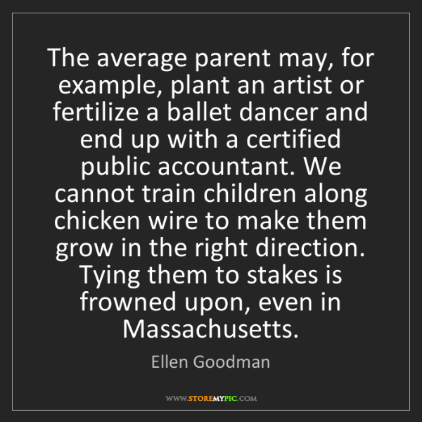 Ellen Goodman: The average parent may, for example, plant an artist...