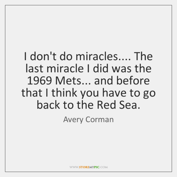 I don't do miracles.... The last miracle I did was the 1969 Mets... ...