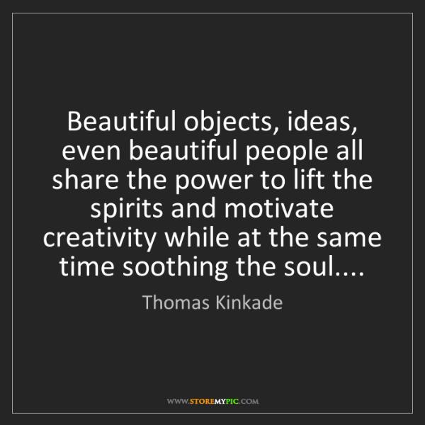 Thomas Kinkade: Beautiful objects, ideas, even beautiful people all share...