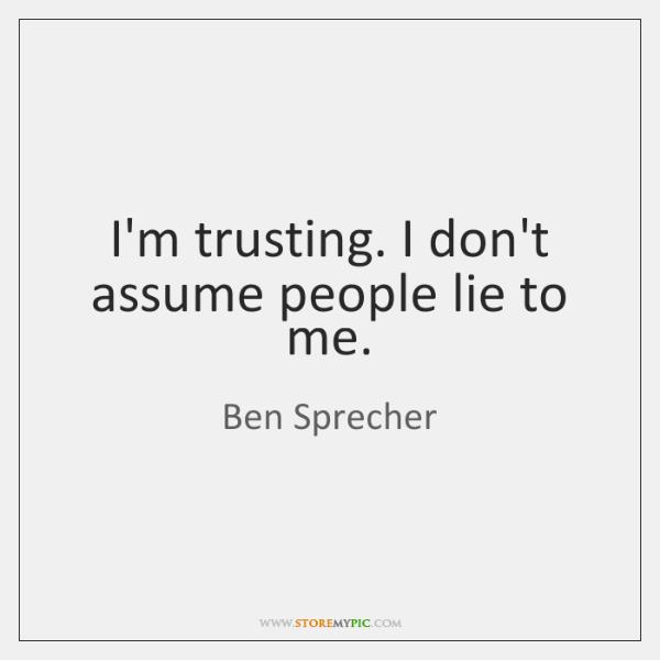 I'm trusting. I don't assume people lie to me.