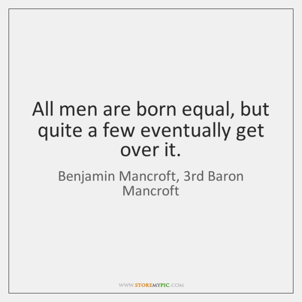 All men are born equal, but quite a few eventually get over ...