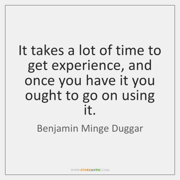 It takes a lot of time to get experience, and once you ...