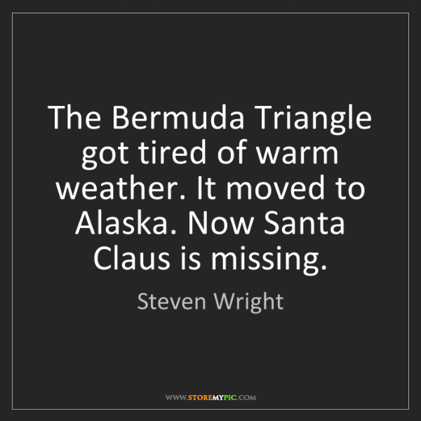 Steven Wright: The Bermuda Triangle got tired of warm weather. It moved...