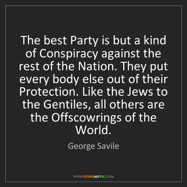 George Savile: The best Party is but a kind of Conspiracy against the...