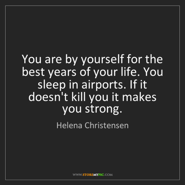 Helena Christensen: You are by yourself for the best years of your life....