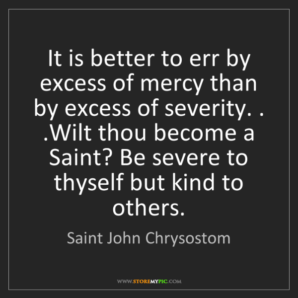 Saint John Chrysostom: It is better to err by excess of mercy than by excess...