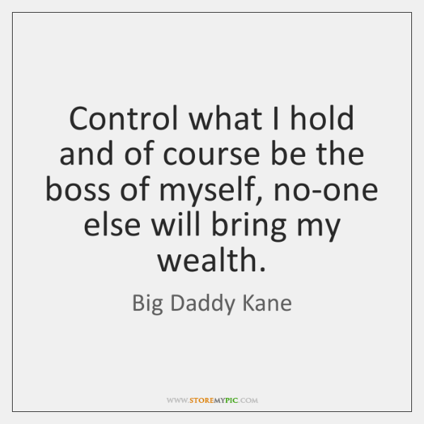 Control what I hold and of course be the boss of myself, ...