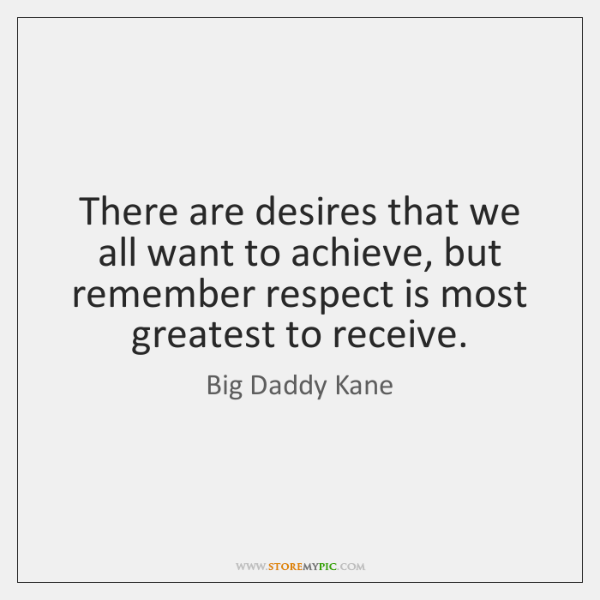 There are desires that we all want to achieve, but remember respect ...