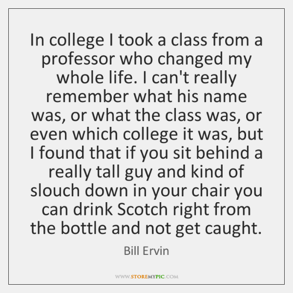 In college I took a class from a professor who changed my ...