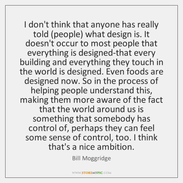 I don't think that anyone has really told (people) what design is. ...