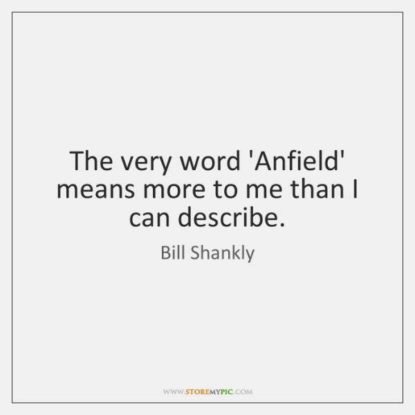 The very word 'Anfield' means more to me than I can describe.