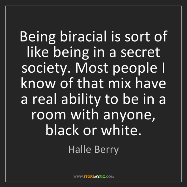 Halle Berry: Being biracial is sort of like being in a secret society....