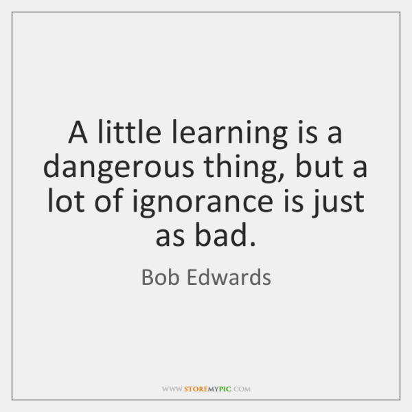 a little learning is a dangerous things on paragraph What's the meaning and origin of the phrase 'a little knowledge is a dangerous of 'a little learning is a dangerous thing' in early 18th england.
