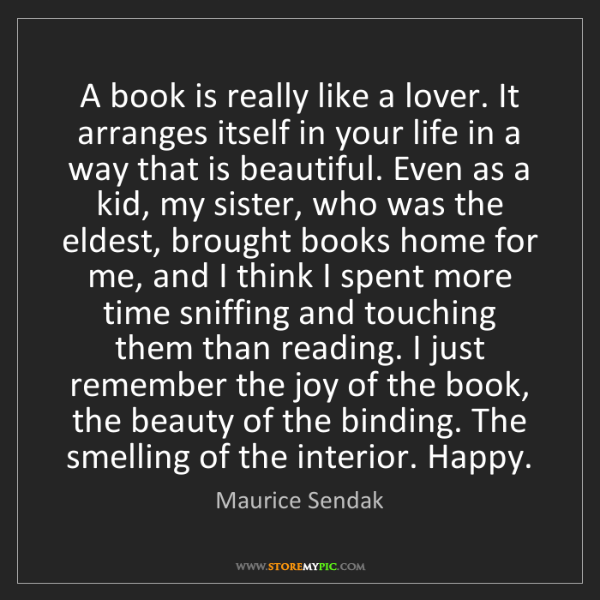 Maurice Sendak: A book is really like a lover. It arranges itself in...