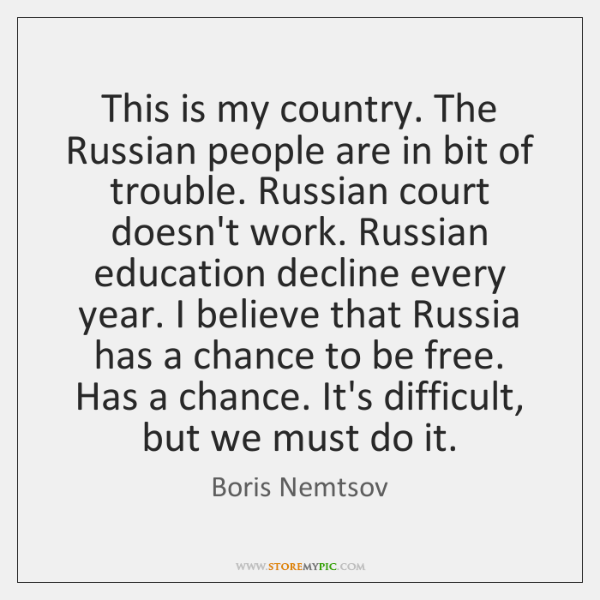This is my country. The Russian people are in bit of trouble. ...