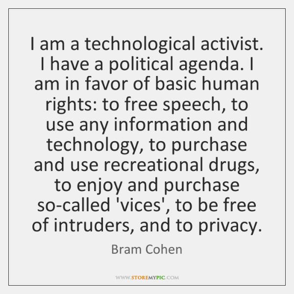 I am a technological activist. I have a political agenda. I am ...