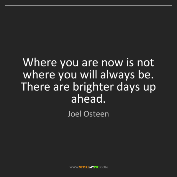 Joel Osteen: Where you are now is not where you will always be. There...