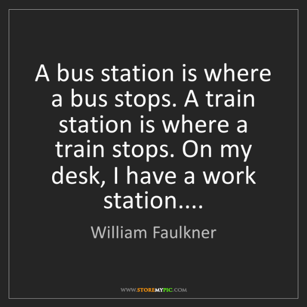 William Faulkner: A bus station is where a bus stops. A train station is...