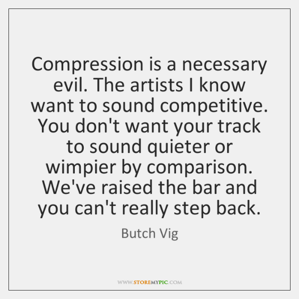 Compression is a necessary evil. The artists I know want to sound ...