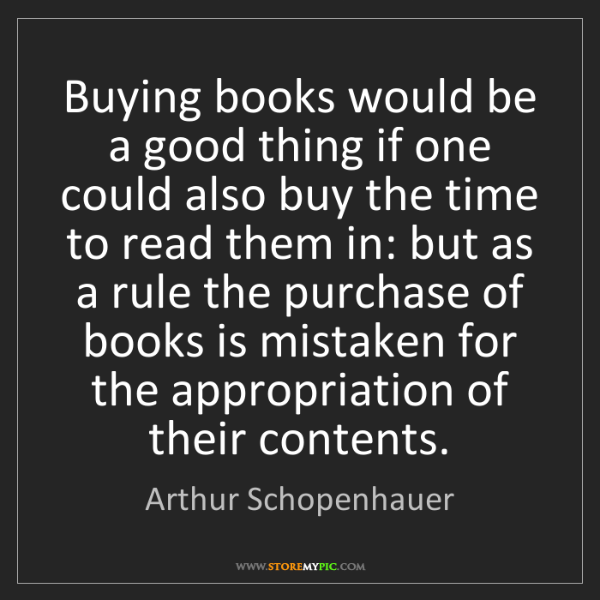Arthur Schopenhauer: Buying books would be a good thing if one could also...