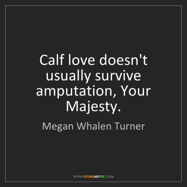 Megan Whalen Turner: Calf love doesn't usually survive amputation, Your Majesty.