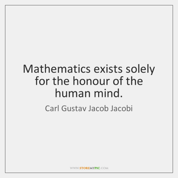 Mathematics exists solely for the honour of the human mind.