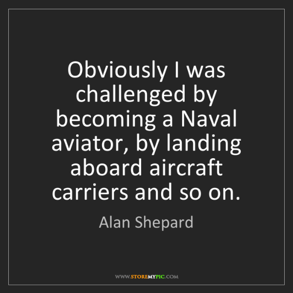 Alan Shepard: Obviously I was challenged by becoming a Naval aviator,...
