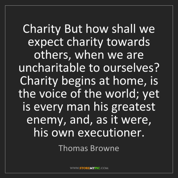 Thomas Browne: Charity But how shall we expect charity towards others,...