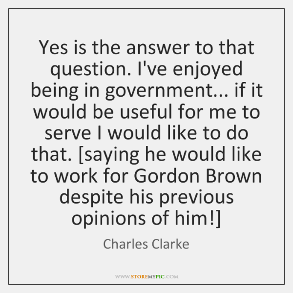 Yes is the answer to that question. I've enjoyed being in government... ...