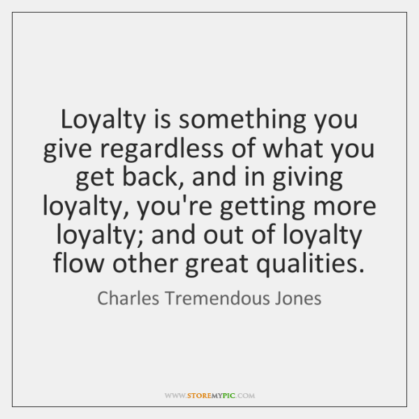 Loyalty is something you give regardless of what you get back, and ...
