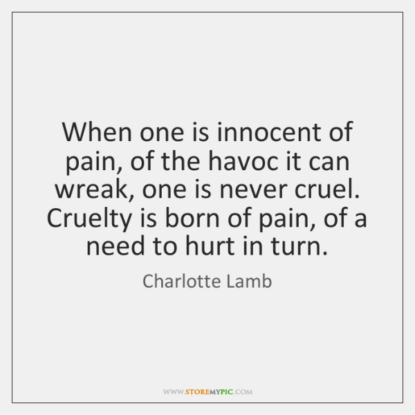 When one is innocent of pain, of the havoc it can wreak, ...