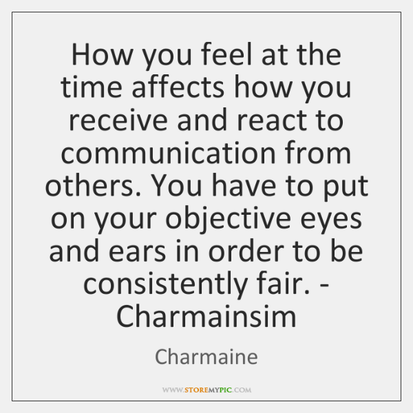How you feel at the time affects how you receive and react ...