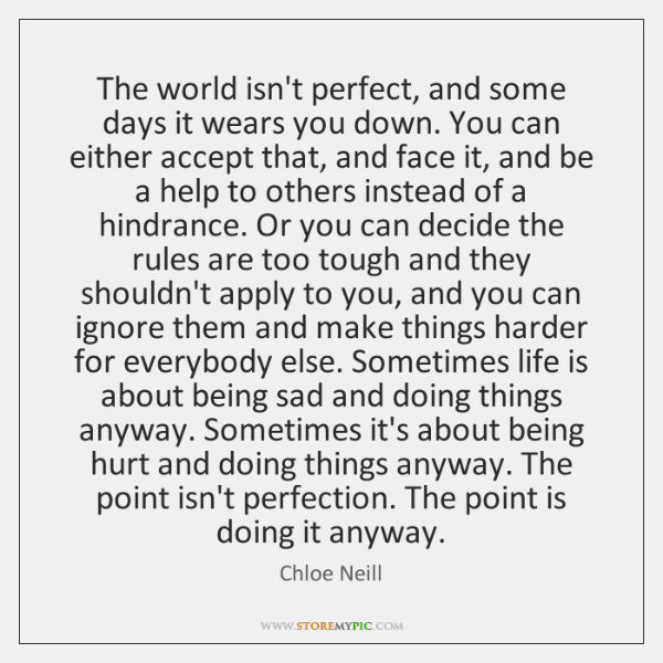 The world isn't perfect, and some days it wears you down. You ...