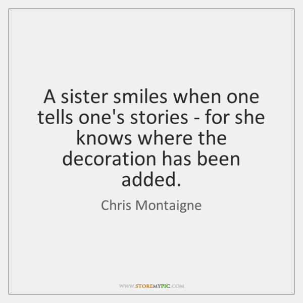 A sister smiles when one tells one's stories - for she knows ...