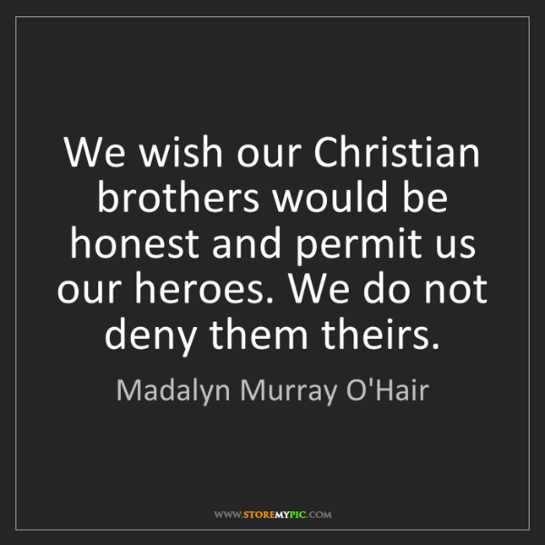 Madalyn Murray O'Hair: We wish our Christian brothers would be honest and permit...