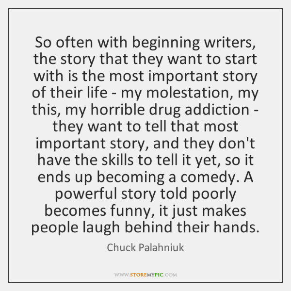 So often with beginning writers, the story that they want to start ...