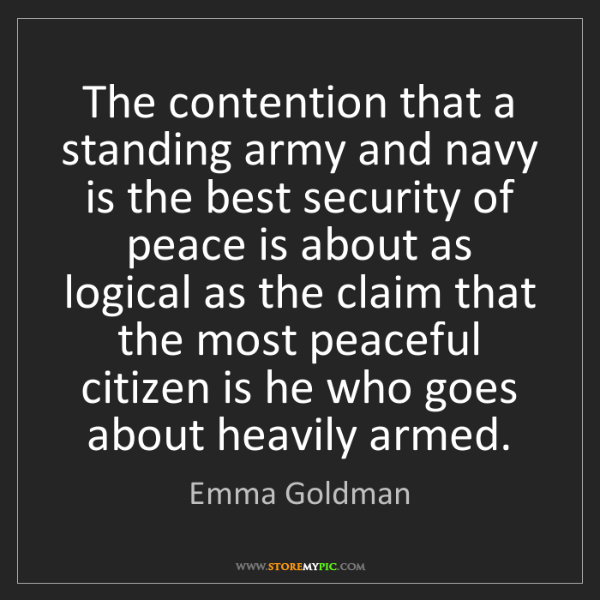Emma Goldman: The contention that a standing army and navy is the best...