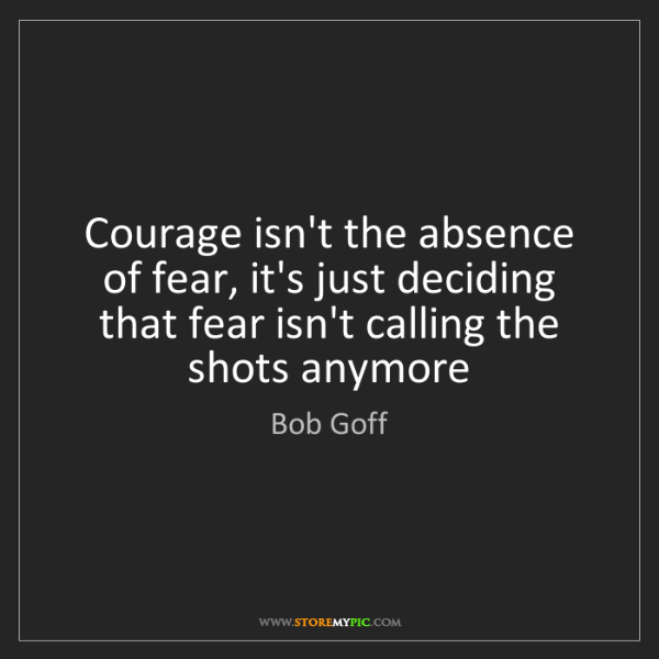 Bob Goff: Courage isn't the absence of fear, it's just deciding...