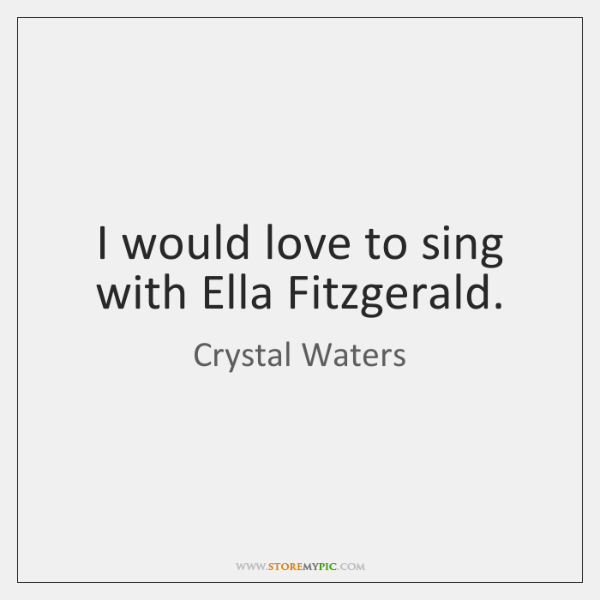 I would love to sing with Ella Fitzgerald.