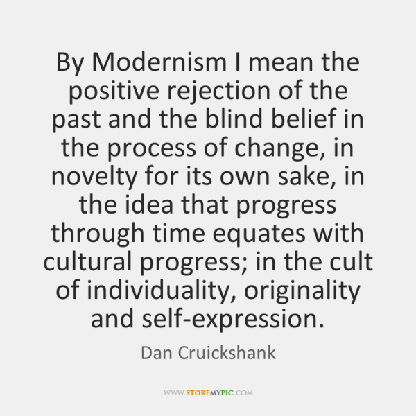 By Modernism I mean the positive rejection of the past and the ...