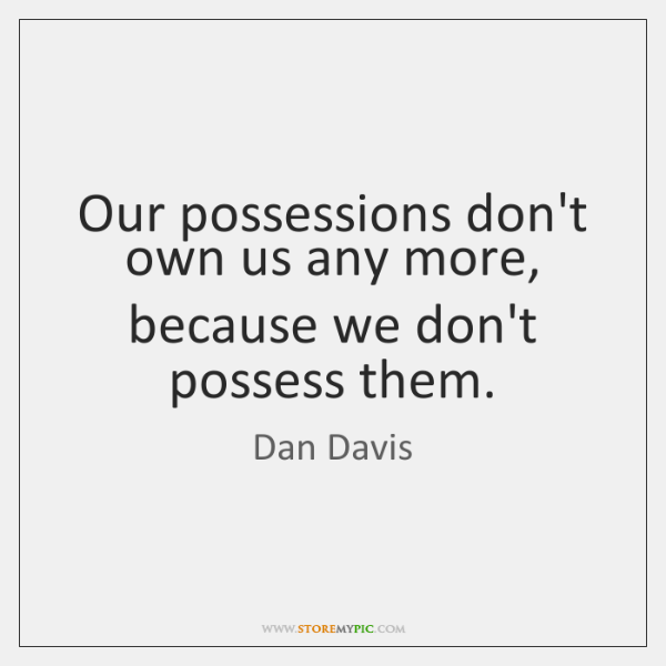 Our possessions don't own us any more, because we don't possess them.