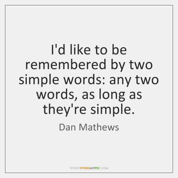I'd like to be remembered by two simple words: any two words, ...