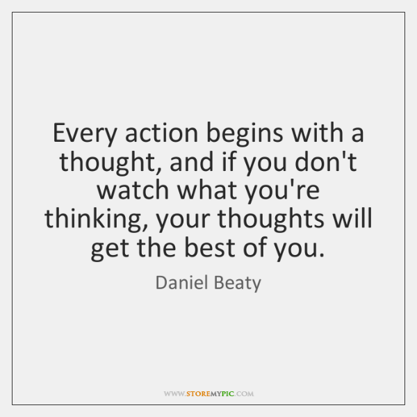 Every action begins with a thought, and if you don't watch what ...