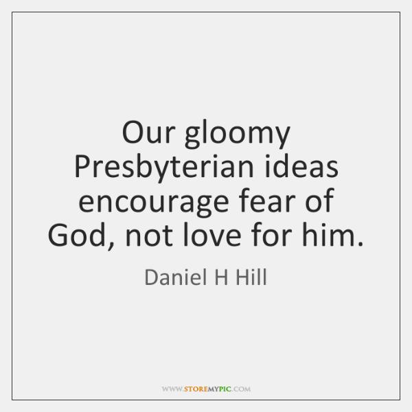 Our gloomy Presbyterian ideas encourage fear of God, not love for him.