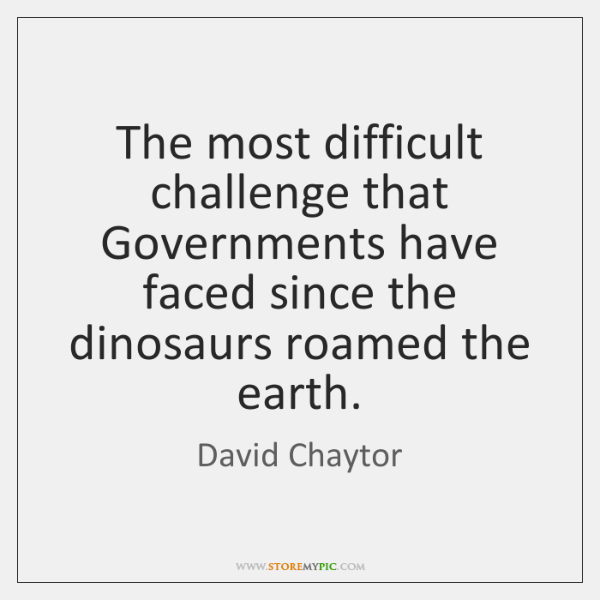 The most difficult challenge that Governments have faced since the dinosaurs roamed ...