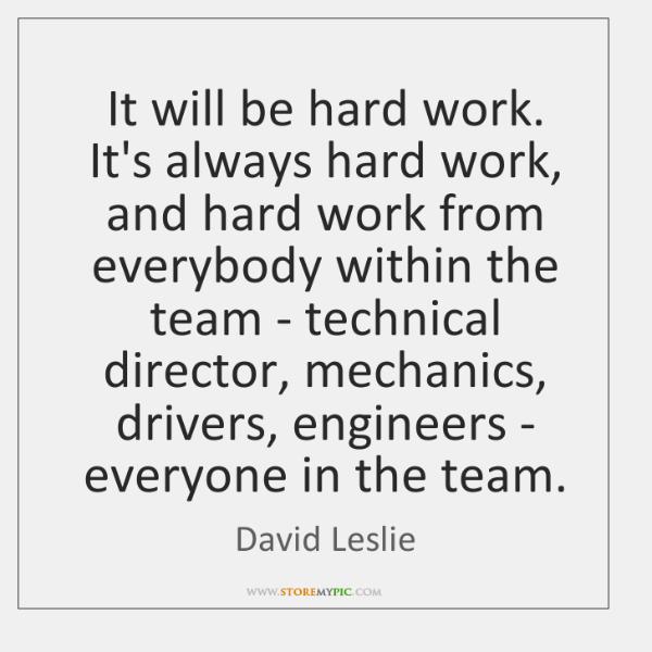 It will be hard work. It's always hard work, and hard work ...