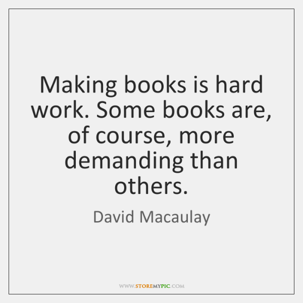 Making books is hard work. Some books are, of course, more demanding ...