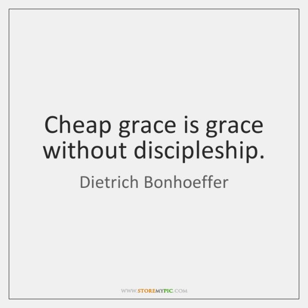 Cheap grace is grace without discipleship.