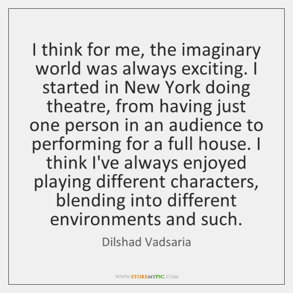 I think for me, the imaginary world was always exciting. I started ...