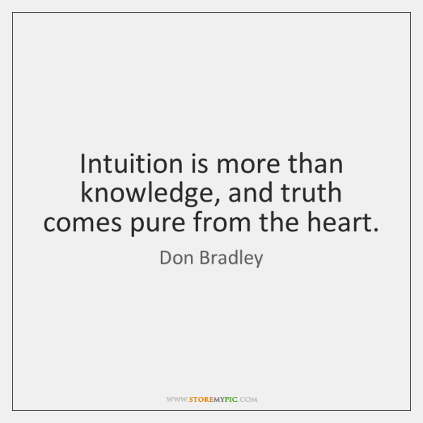 Intuition is more than knowledge, and truth comes pure from the heart.